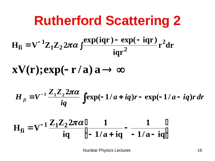 Nuclear Physics Lectures 16 Rutherford Scattering 2 drr iqr )iqrexp( 2 ZZVH 2 221 1 fi