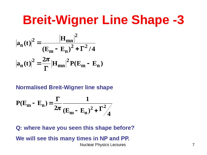 Nuclear Physics Lectures 7 Breit-Wigner Line Shape -3 )EE(PH 2 )t(a 4/)EE( H )t(a nm 2