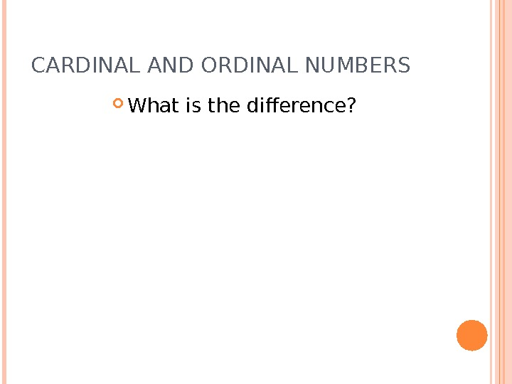 CARDINAL AND ORDINAL NUMBERS What is the difference?