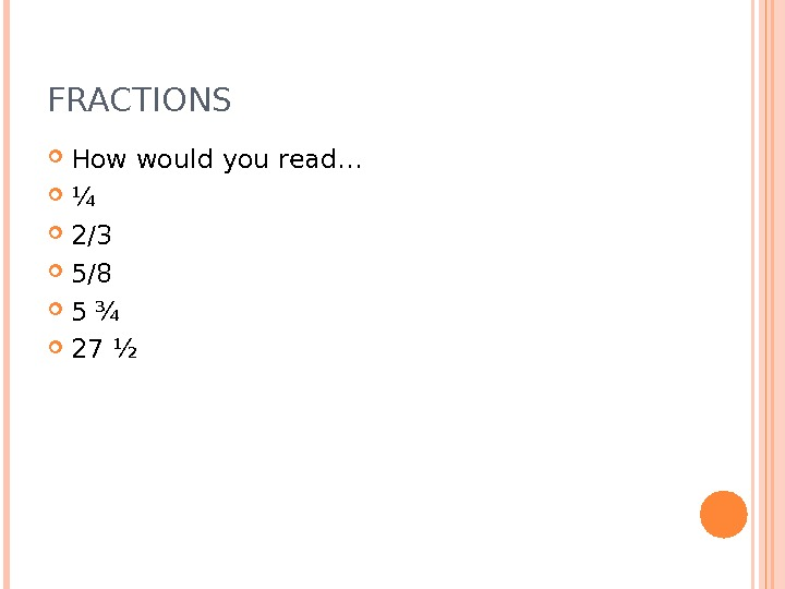 FRACTIONS How would you read… ¼ 2/3 5/8 5 ¾ 27 ½