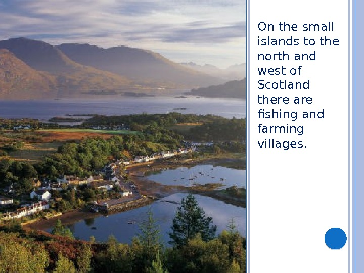 On the small islands to the north and west of Scotland there are fishing and farming