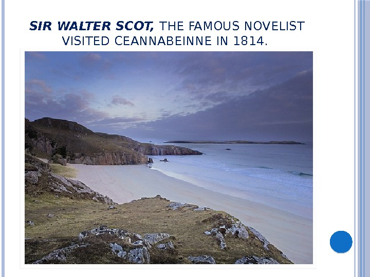SIR WALTER SCOT,  THE FAMOUS NOVELIST VISITED CEANNABEINNE IN 1814.