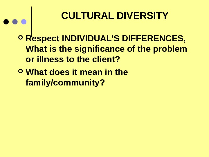 CULTURAL DIVERSITY Respect INDIVIDUAL'S DIFFERENCES,  What is the significance of the problem or illness to