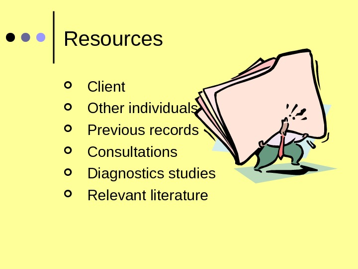 Resources Client    Other individuals Previous records Consultations Diagnostics studies Relevant literature