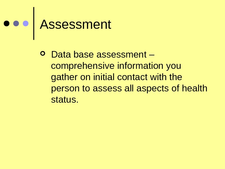 Assessment Data base assessment – comprehensive information you gather on initial contact with the person to