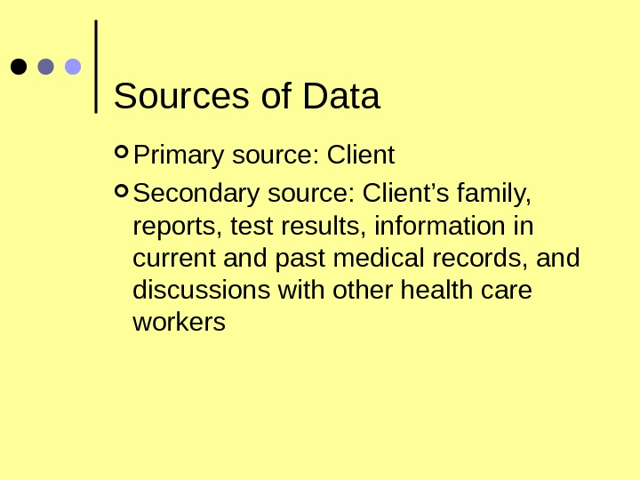 Sources of Data Primary source: Client Secondary source: Client's family,  reports, test results, information in
