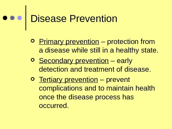 Disease Prevention Primary prevention – protection from a disease while still in a healthy state.