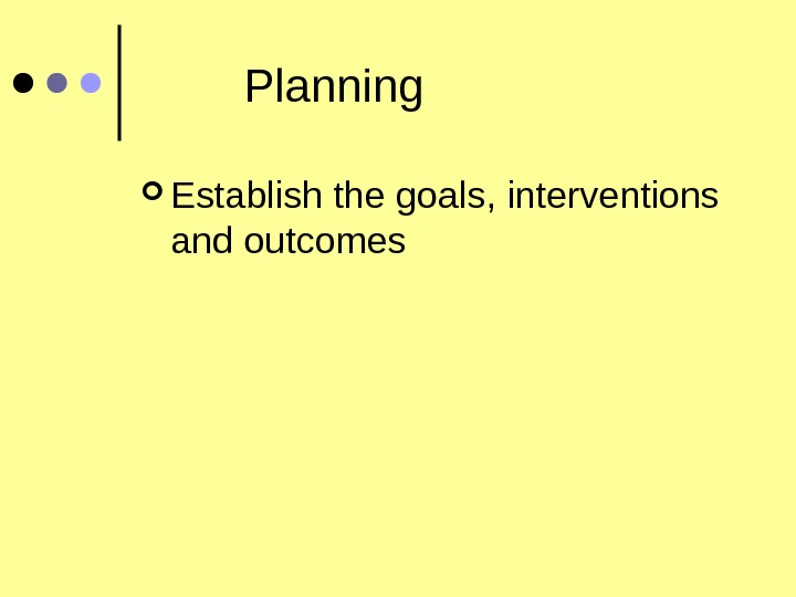 Planning Establish the goals, interventions and outcomes