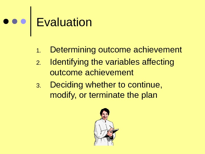 Evaluation 1. Determining outcome achievement 2. Identifying the variables affecting outcome achievement 3. Deciding whether to