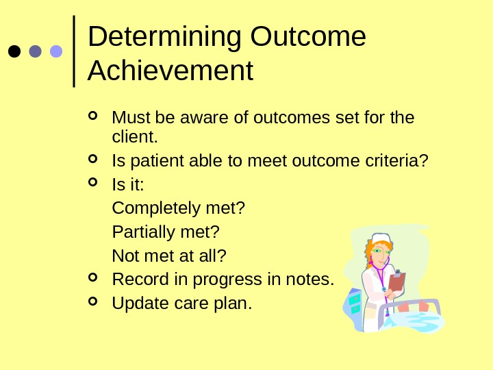 Determining Outcome Achievement Must be aware of outcomes set for the client.  Is patient able
