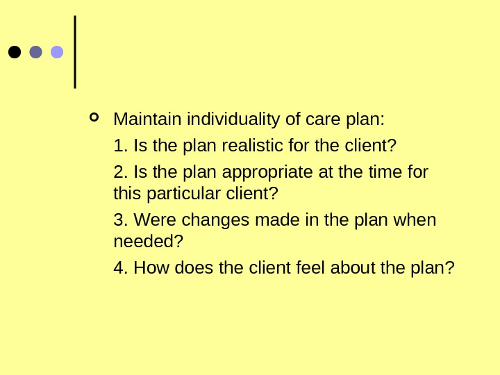 Maintain individuality of care plan:  1. Is the plan realistic for the client?