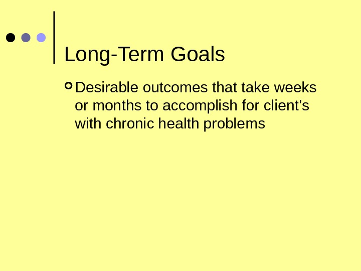 Long-Term Goals Desirable outcomes that take weeks or months to accomplish for client's with chronic health