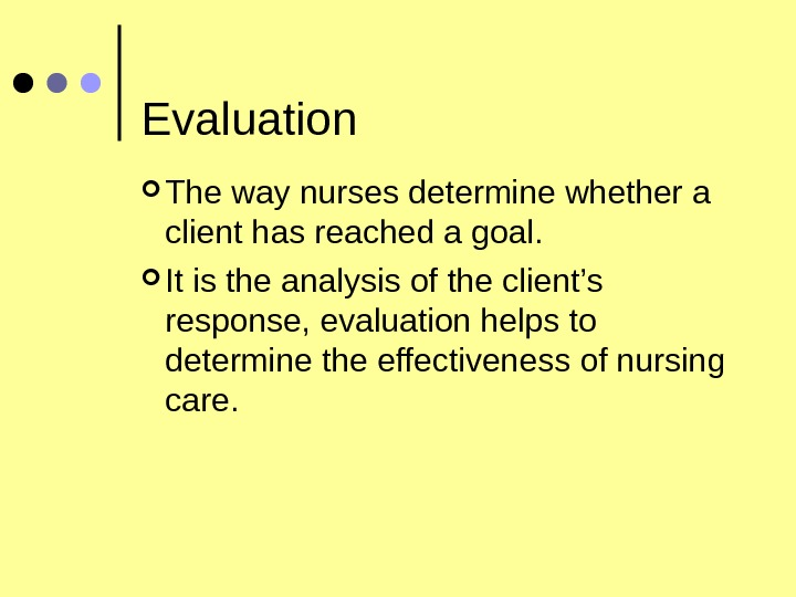 Evaluation The way nurses determine whether a client has reached a goal.  It is the