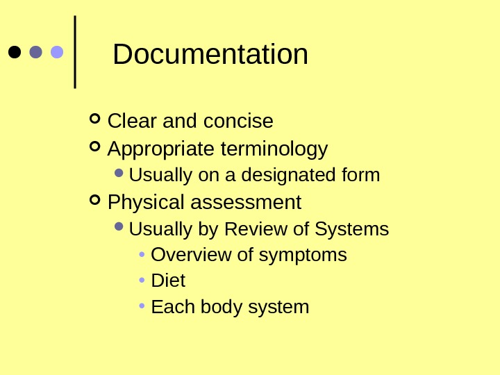 Documentation Clear and concise Appropriate terminology Usually on a designated form Physical assessment Usually