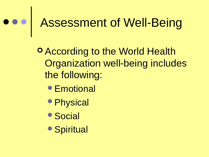 Assessment of Well-Being According to the World Health Organization well-being includes the following:  Emotional