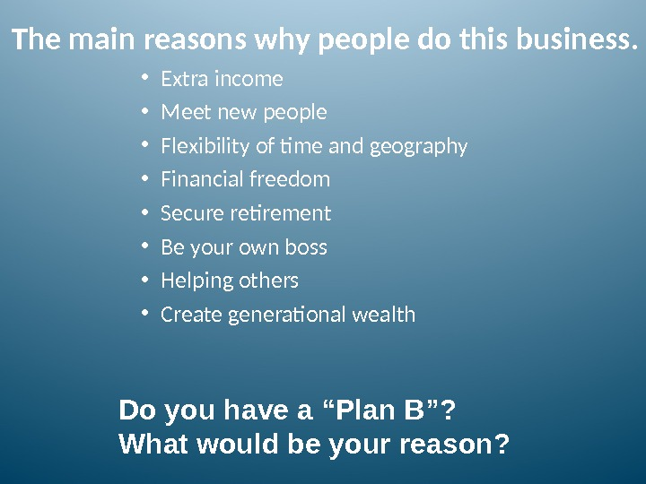 The main reasons why people do this business.  • Extra income • Meet new people