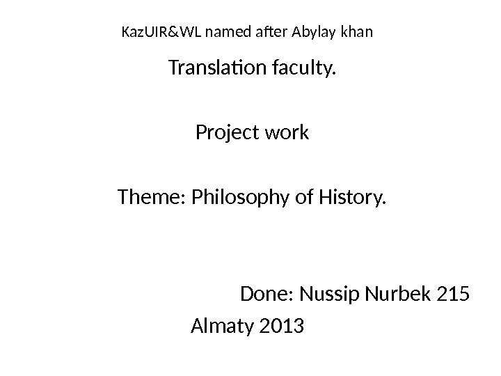 Kaz. UIR&WL named after Abylay khan Translation faculty. Project work Theme: Philosophy of History.