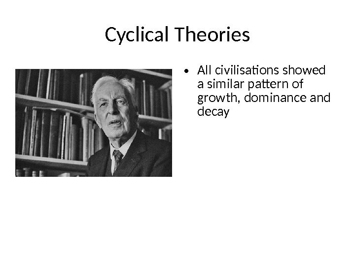 Cyclical Theories • All civilisations showed a similar pattern of growth, dominance and decay