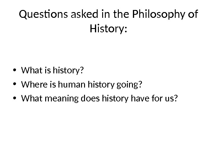 Questions asked in the Philosophy of History:  • What is history?  • Where is