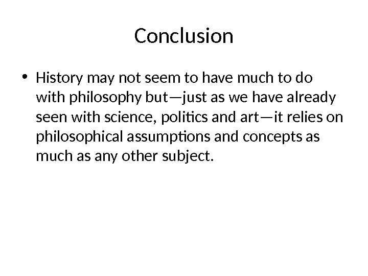 Conclusion • History may not seem to have much to do with philosophy but—just as we