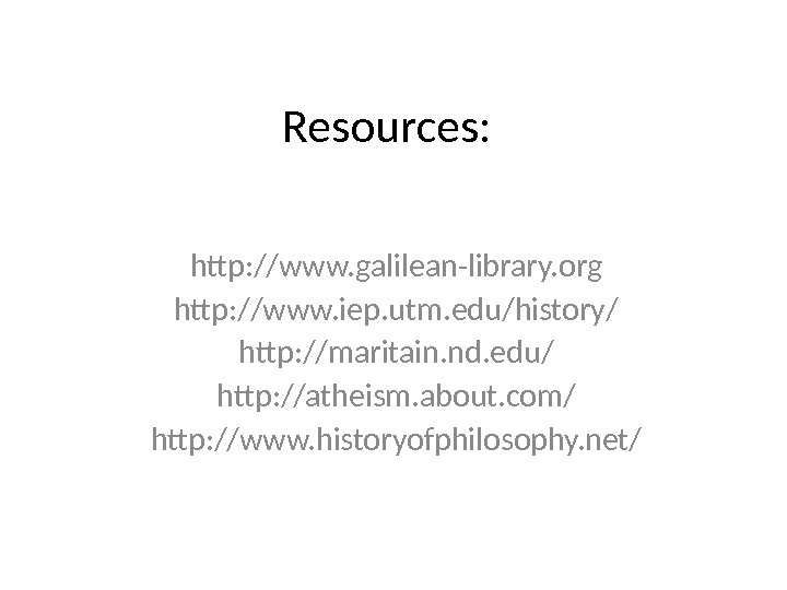 Resources: http: //www. galilean-library. org http: //www. iep. utm. edu/history/ http: //maritain. nd. edu/ http: //atheism.