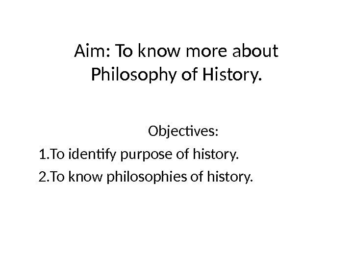 Aim: To know more about Philosophy of History. Objectives: 1. To identify purpose of history. 2.
