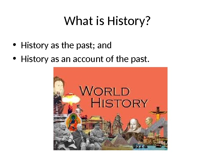 What is History?  • History as the past; and • History as an account of