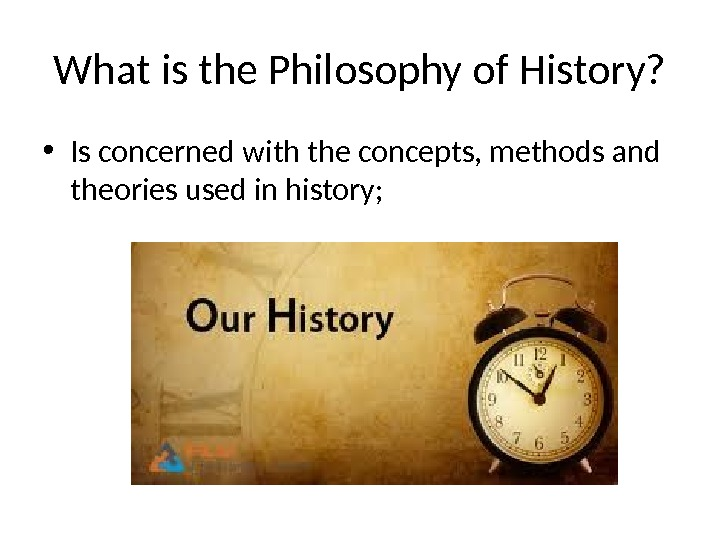 What is the Philosophy of History?  • Is concerned with the concepts, methods and theories