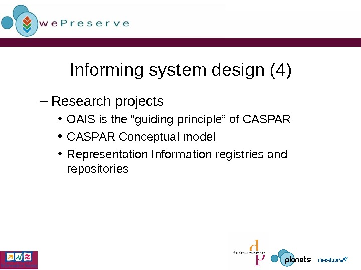 "Informing system design (4) – Research projects • OAIS is the ""guiding principle"" of CASPAR •"