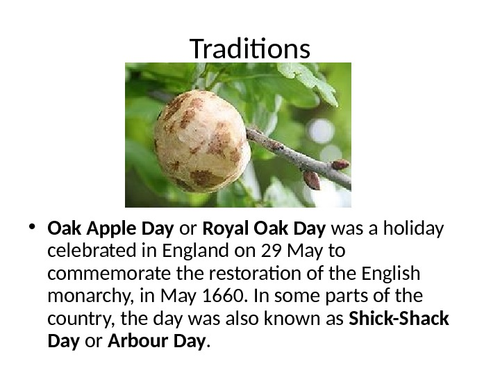 Traditions • Oak Apple Day or Royal Oak Day was a holiday celebrated in England on