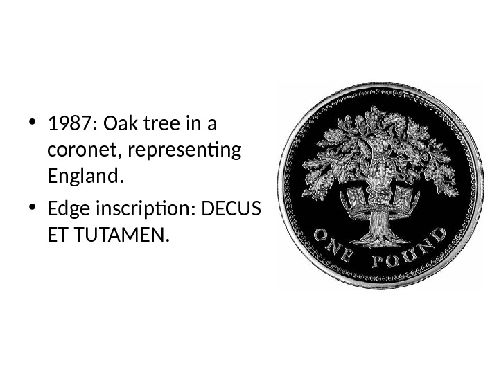• 1987: Oak tree in a coronet, representing England.  • Edge inscription: DECUS ET