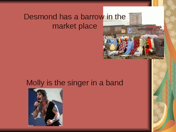 Desmond has a barrow in the market place Molly is the singer in a