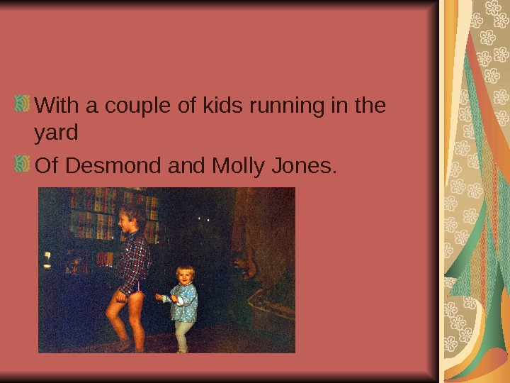 With a couple of kids running in the yard Of Desmond and Molly Jones.