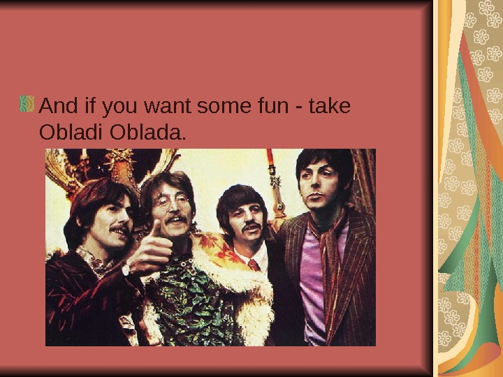 And if you want some fun - take Obladi Oblada.