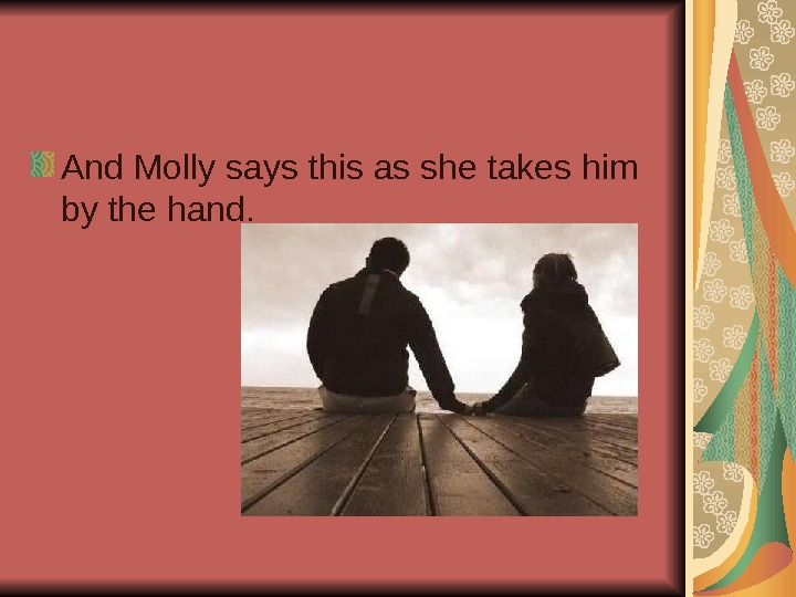 And Molly says this as she takes him by the hand.