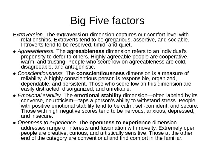 Big Five factors Extraversion.  The extraversion dimension captures our comfort level with relationships. Extraverts tend