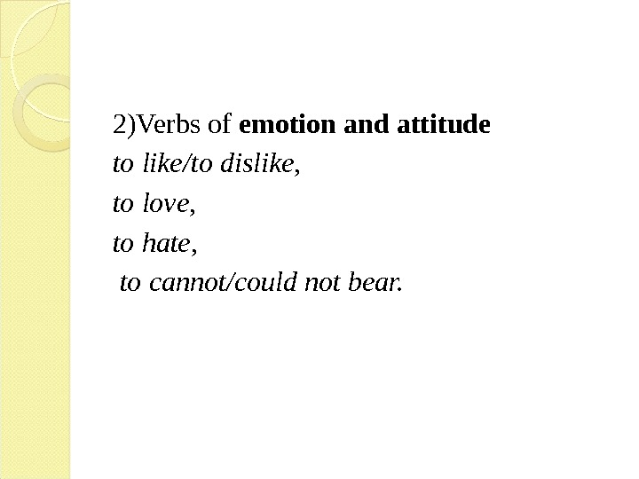 2)Verbs of emotion and attitude  to like / to dislike,  to love,  to