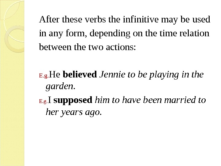After these verbs the infinitive may be used in any form, depending on the time relation