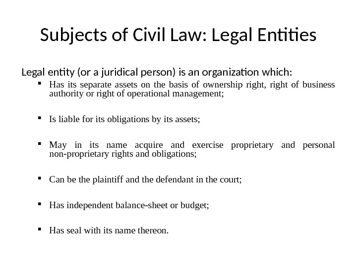 Subjects of Civil Law: Legal Entities Legal entity (or a juridical person) is an organization which: