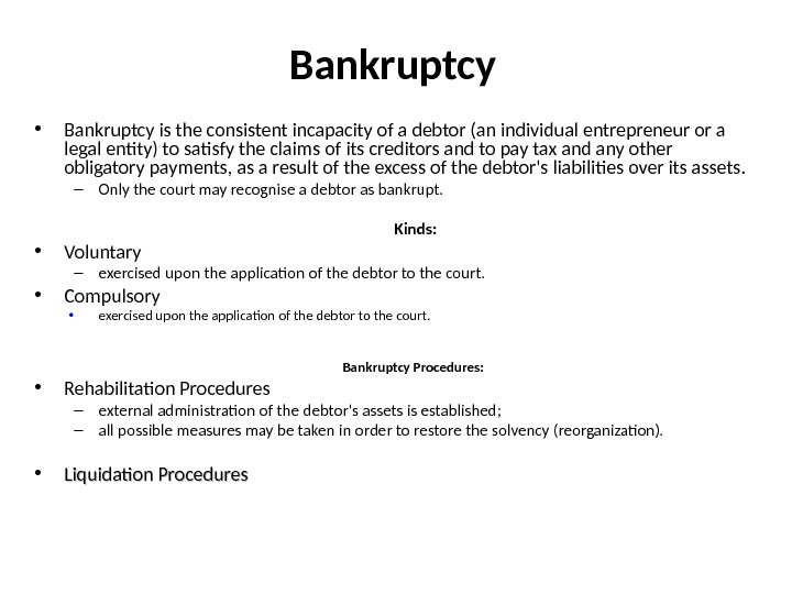 Bankruptcy • Bankruptcy is the consistent incapacity of a debtor (an individual entrepreneur or a legal