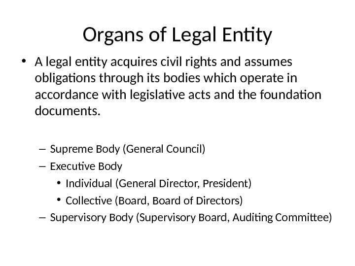 Organs of Legal Entity • A legal entity acquires civil rights and assumes obligations through its