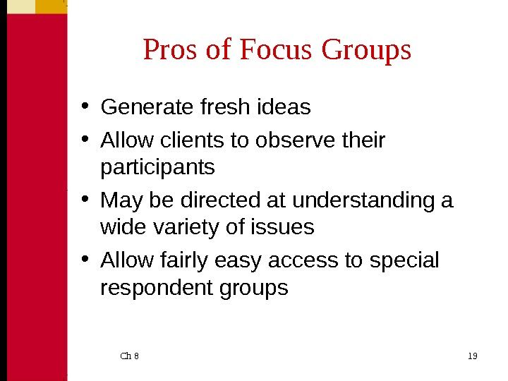 Ch 8  19 Pros of Focus Groups • Generate fresh ideas • Allow clients