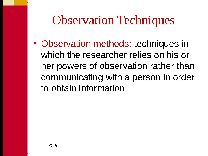 Ch 8  4 Observation Techniques • Observation methods:  techniques in which the researcher