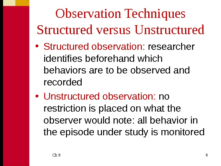 Ch 8  8 Observation Techniques Structured versus Unstructured • Structured observation:  researcher identifies