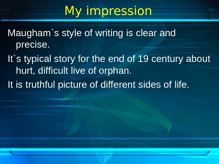 My impression Maugham`s style of writing is clear and precise. It`s typical story for