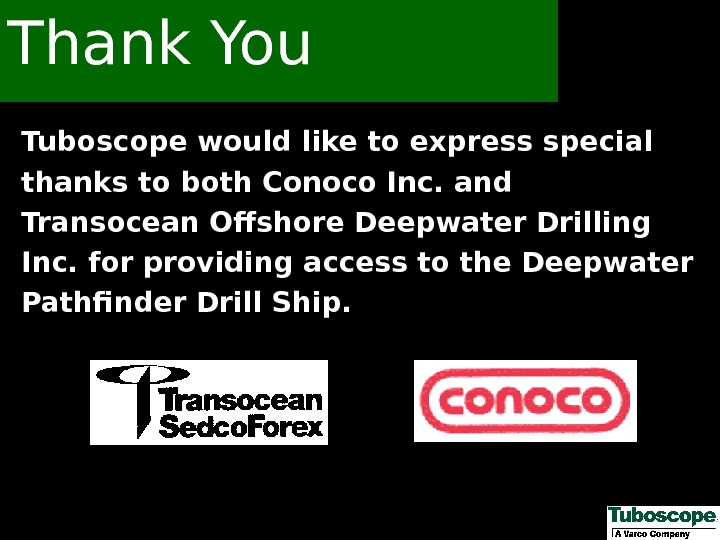 Tuboscope would like to express special thanks to both Conoco Inc. and Transocean Offshore Deepwater Drilling