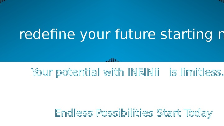 Your potential with INFINii  is limitless. redefine your future starting now Endless Possibilities Start Today