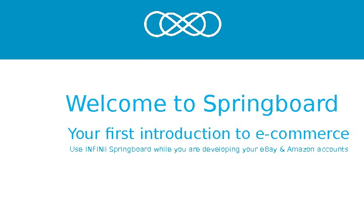 Welcome to Springboard Your first introduction to e-commerce Use INFINii Springboard while you are developing your