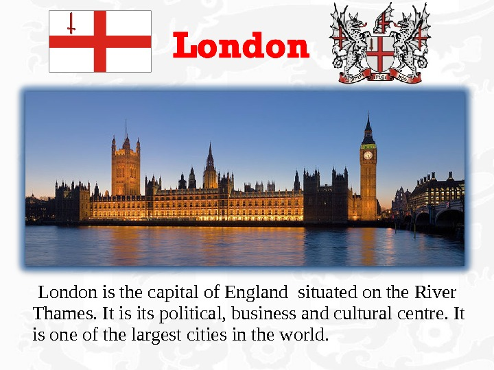 London is the capital of England situated on the River Thames. It is its political,
