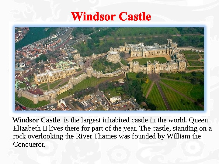 Windsor Castle  is the largest inhabited castle in the world. Queen Elizabeth II lives